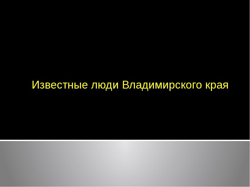 Известные люди Владимирского края