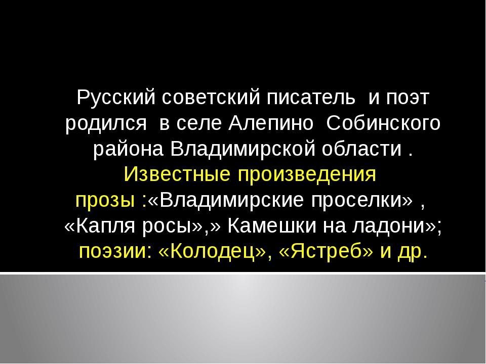 Русский советский писатель и поэт родилсяв селеАлепиноСобинского район...