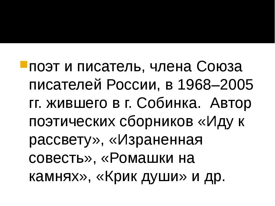 поэт и писатель, члена Союза писателей России, в 1968–2005 гг. жившего в г....