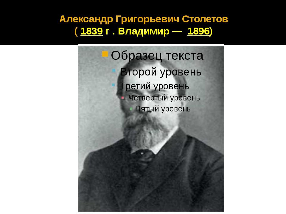 Александр Григорьевич Столетов ( 1839 г . Владимир—1896)