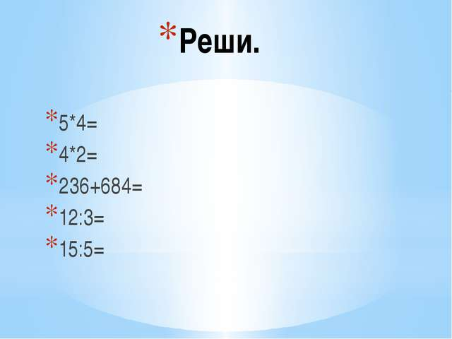 Реши. 5*4= 4*2= 236+684= 12:3= 15:5=
