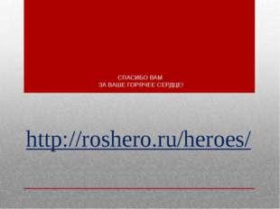СПАСИБО ВАМ ЗА ВАШЕ ГОРЯЧЕЕ СЕРДЦЕ! http://roshero.ru/heroes/