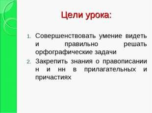 Цели урока: Совершенствовать умение видеть и правильно решать орфографические