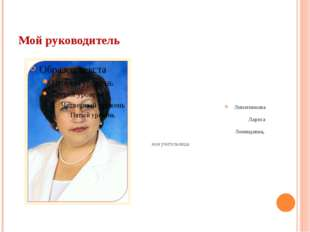 Мой руководитель Липатникова Лариса Леонидовна, моя учительница