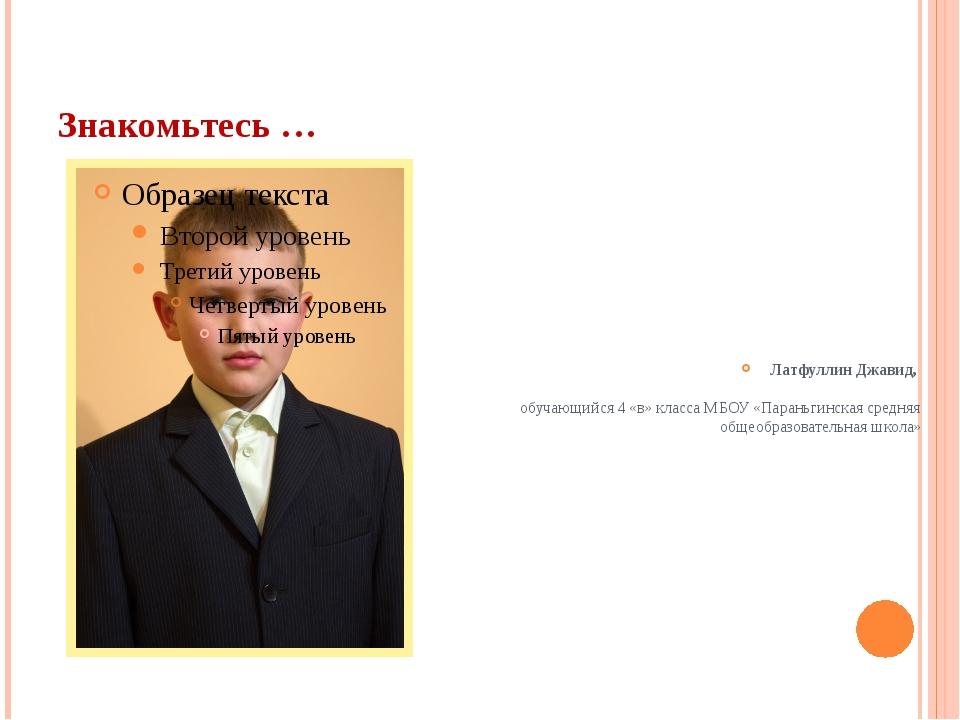 Знакомьтесь … Латфуллин Джавид, обучающийся 4 «в» класса МБОУ «Параньгинская...