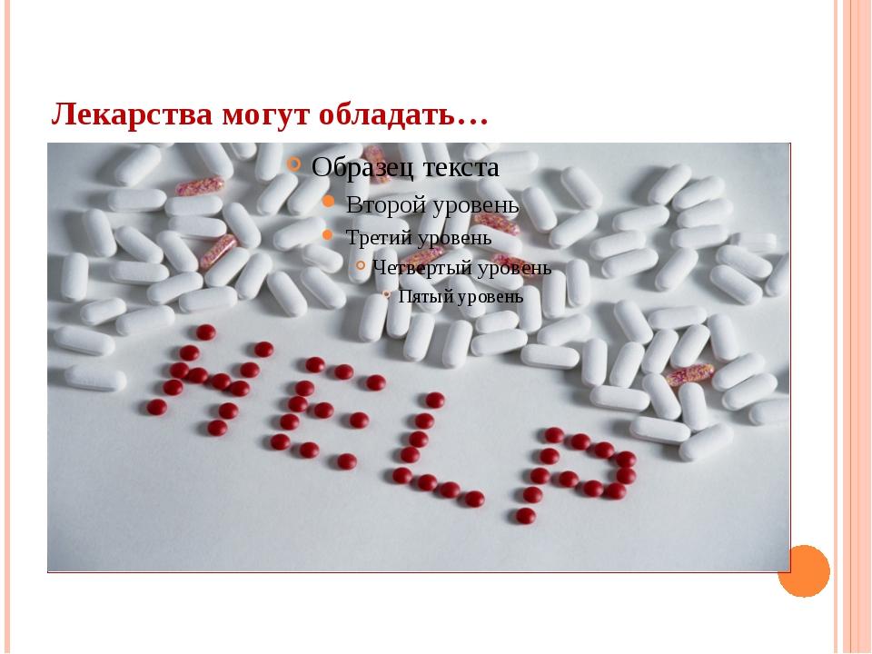 Лекарства могут обладать…