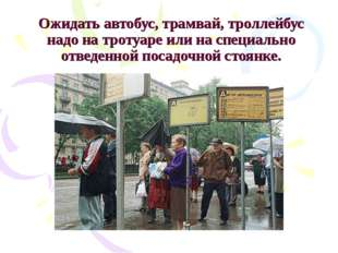 Ожидать автобус, трамвай, троллейбус надо на тротуаре или на специально отвед