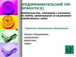 ПРЕДПРИНИМАТЕЛЬСКИЙ ТИП ЛИЧНОСТИ (E) Типичные направления образования: бизнес