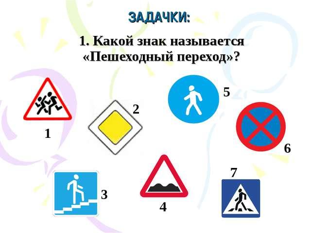 1. Какой знак называется «Пешеходный переход»? ЗАДАЧКИ: 1 7 4 6 5 3 2