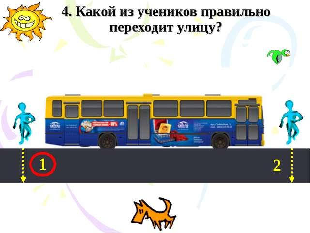 4. Какой из учеников правильно переходит улицу? 1 2