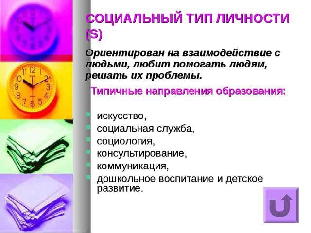 СОЦИАЛЬНЫЙ ТИП ЛИЧНОСТИ (S) Типичные направления образования: искусство, соци...