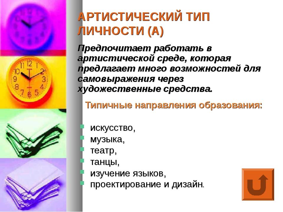 АРТИСТИЧЕСКИЙ ТИП ЛИЧНОСТИ (А) Типичные направления образования: искусство, м...