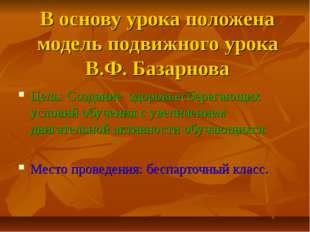 В основу урока положена модель подвижного урока В.Ф. Базарнова Цель: Создание