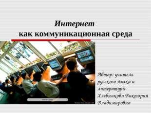 Интернет как коммуникационная среда Автор: учитель русского языка и литератур