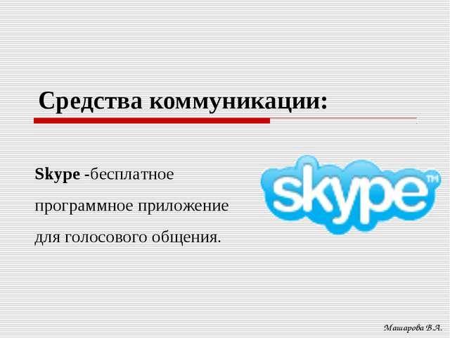 Средства коммуникации: Машарова В.А. Skype -бесплатное программное приложение...