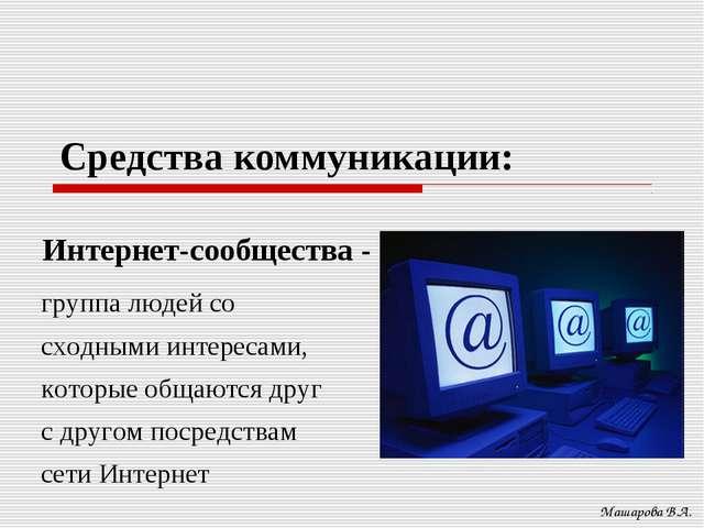 Средства коммуникации: Машарова В.А. Интернет-сообщества - группа людей со сх...