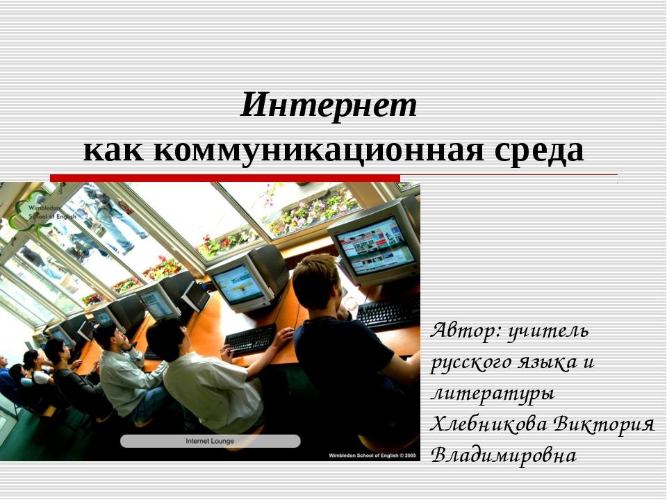 Интернет как коммуникационная среда Автор: учитель русского языка и литератур...