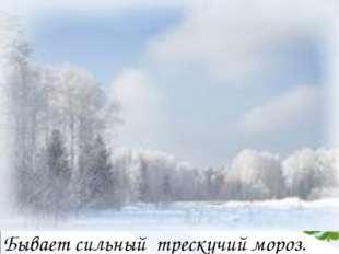 Бывает сильный трескучий мороз.