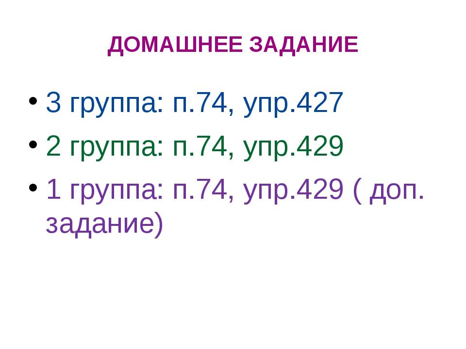 ДОМАШНЕЕ ЗАДАНИЕ 3 группа: п.74, упр.427 2 группа: п.74, упр.429 1 группа: п....