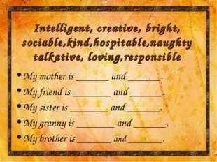 Intelligent, creative, bright, sociable,kind,hospitable,naughty talkative, lo