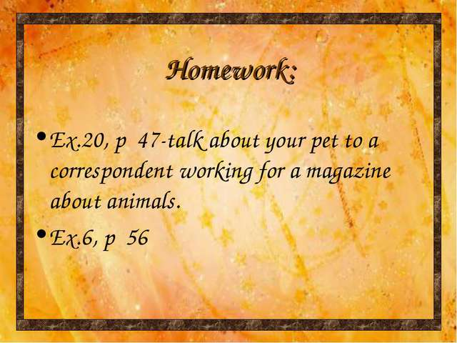 Homework: Ex.20, p 47-talk about your pet to a correspondent working for a ma...