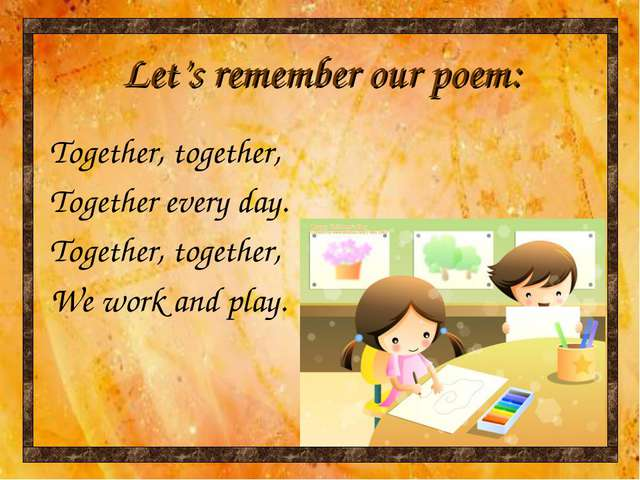 Let's remember our poem: Together, together, Together every day. Together, to...
