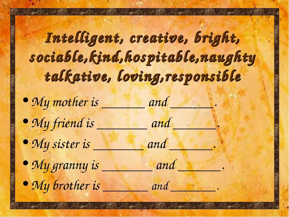 Intelligent, creative, bright, sociable,kind,hospitable,naughty talkative, lo...