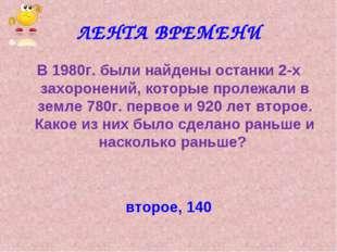 ЛЕНТА ВРЕМЕНИ В 1980г. были найдены останки 2-х захоронений, которые пролежал