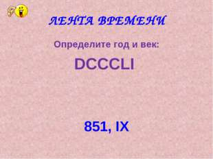 ЛЕНТА ВРЕМЕНИ Определите год и век: DCCCLI 851, IX