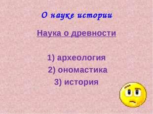 О науке истории Наука о древности 1) археология 2) ономастика 3) история