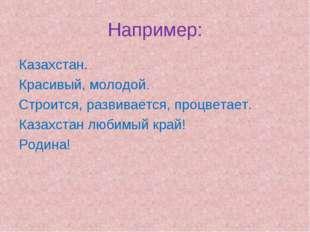 Например: Казахстан. Красивый, молодой. Строится, развивается, процветает. Ка