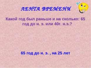 ЛЕНТА ВРЕМЕНИ Какой год был раньше и на сколько: 65 год до н. э. или 40г. н.э