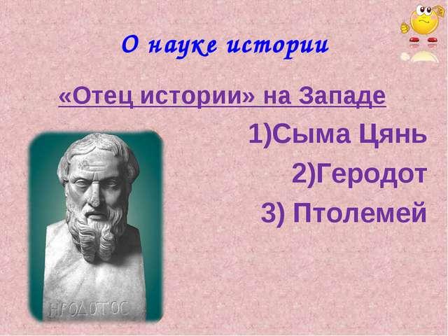 О науке истории «Отец истории» на Западе Сыма Цянь Геродот 3) Птолемей