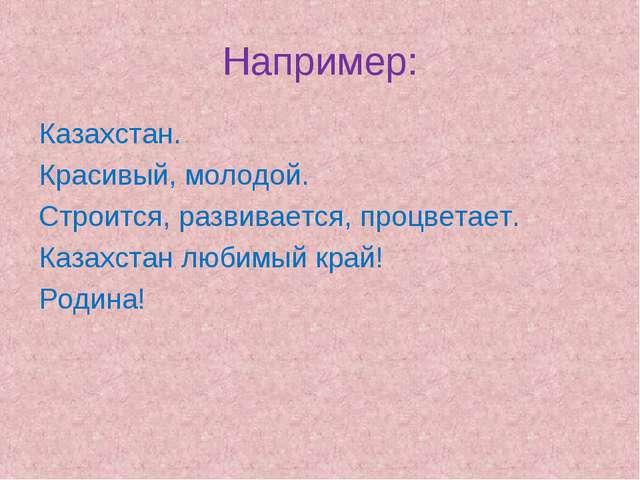 Например: Казахстан. Красивый, молодой. Строится, развивается, процветает. Ка...