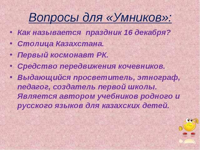 Вопросы для «Умников»: Как называется праздник 16 декабря? Столица Казахстан...
