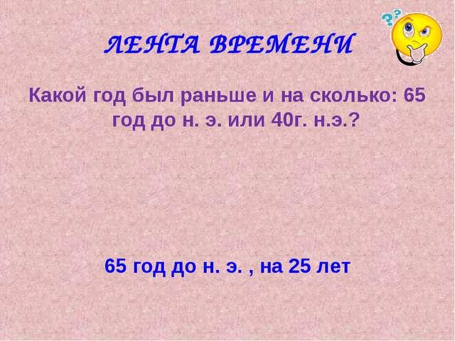 ЛЕНТА ВРЕМЕНИ Какой год был раньше и на сколько: 65 год до н. э. или 40г. н.э...