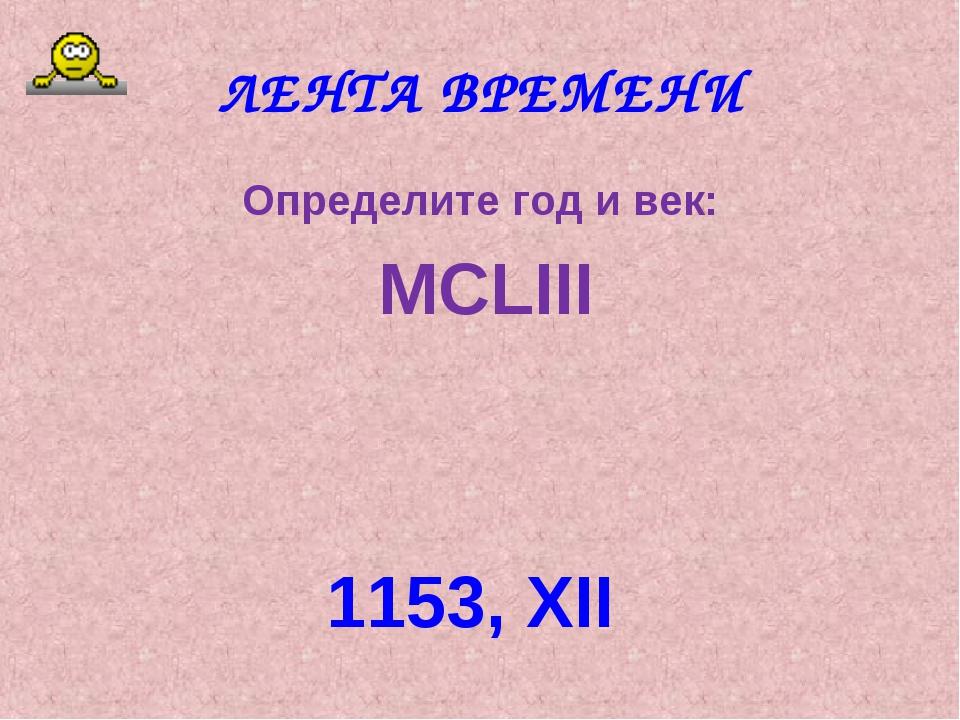 ЛЕНТА ВРЕМЕНИ Определите год и век: MCLIII 1153, XII