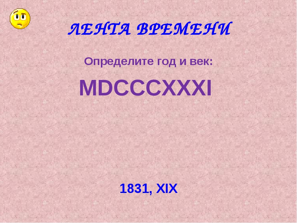 ЛЕНТА ВРЕМЕНИ Определите год и век: MDCCCXXXI 1831, XIX