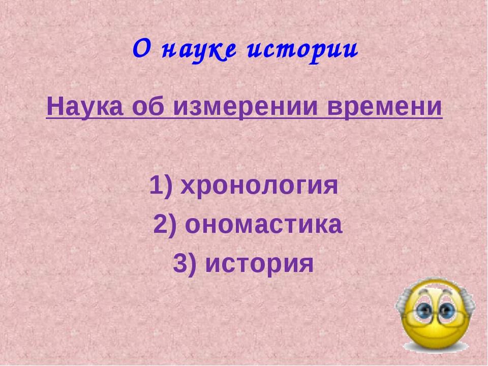О науке истории Наука об измерении времени 1) хронология 2) ономастика 3) ист...