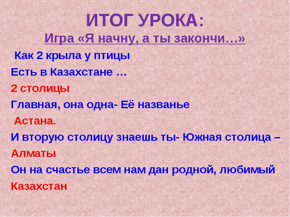 ИТОГ УРОКА: Игра «Я начну, а ты закончи…» Как 2 крыла у птицы Есть в Казахста...
