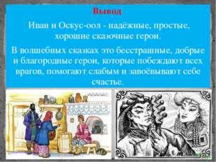 Вывод Иван и Оскус-оол - надёжные, простые, хорошие сказочные герои. В волшеб