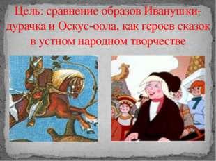 Цель: сравнение образов Иванушки-дурачка и Оскус-оола, как героев сказок в ус