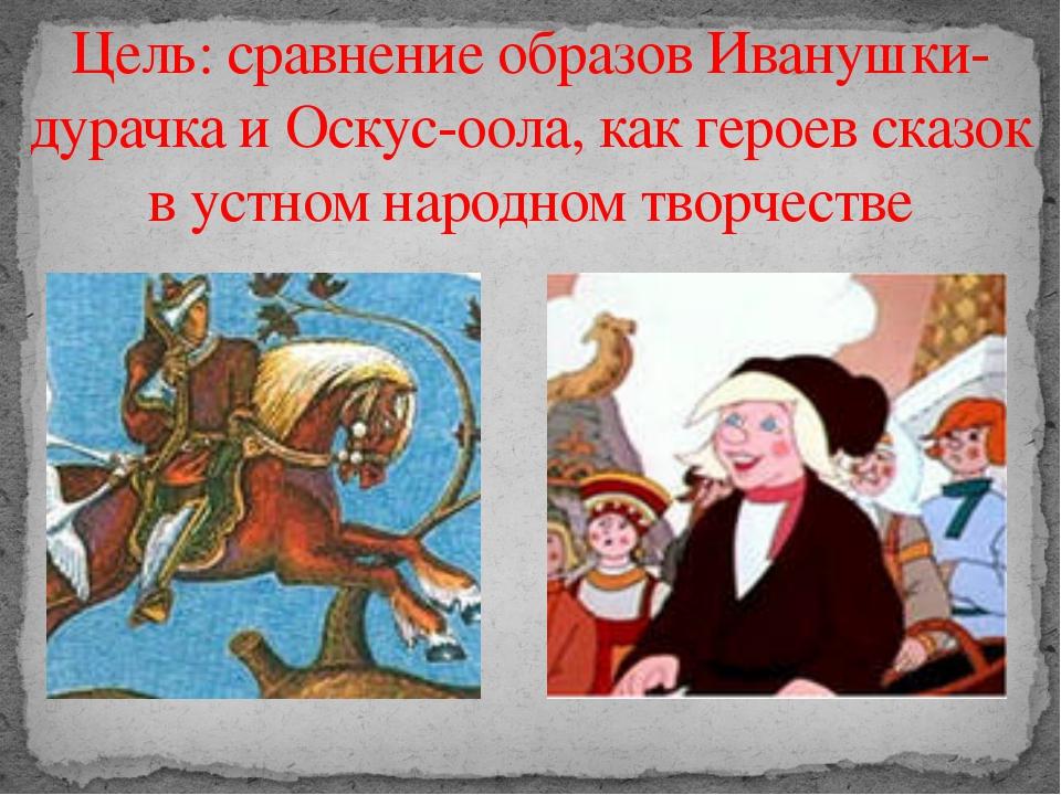 Цель: сравнение образов Иванушки-дурачка и Оскус-оола, как героев сказок в ус...