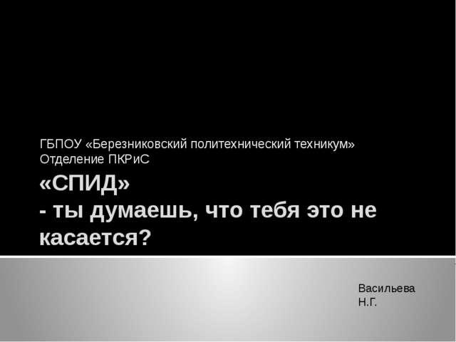 «СПИД» - ты думаешь, что тебя это не касается? ГБПОУ «Березниковский политехн...