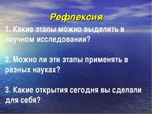 Рефлексия 1. Какие этапы можно выделить в научном исследовании? 2. Можно ли э