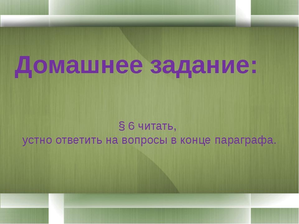 Домашнее задание: § 6 читать, устно ответить на вопросы в конце параграфа.