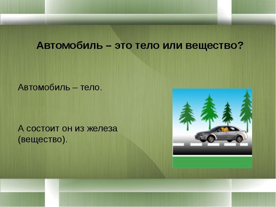 Автомобиль – это тело или вещество? Автомобиль – тело. А состоит он из желез...