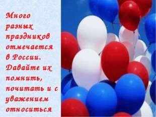 Много разных праздников отмечается в России. Давайте их помнить, почитать и