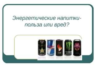 Энергетические напитки- польза или вред?