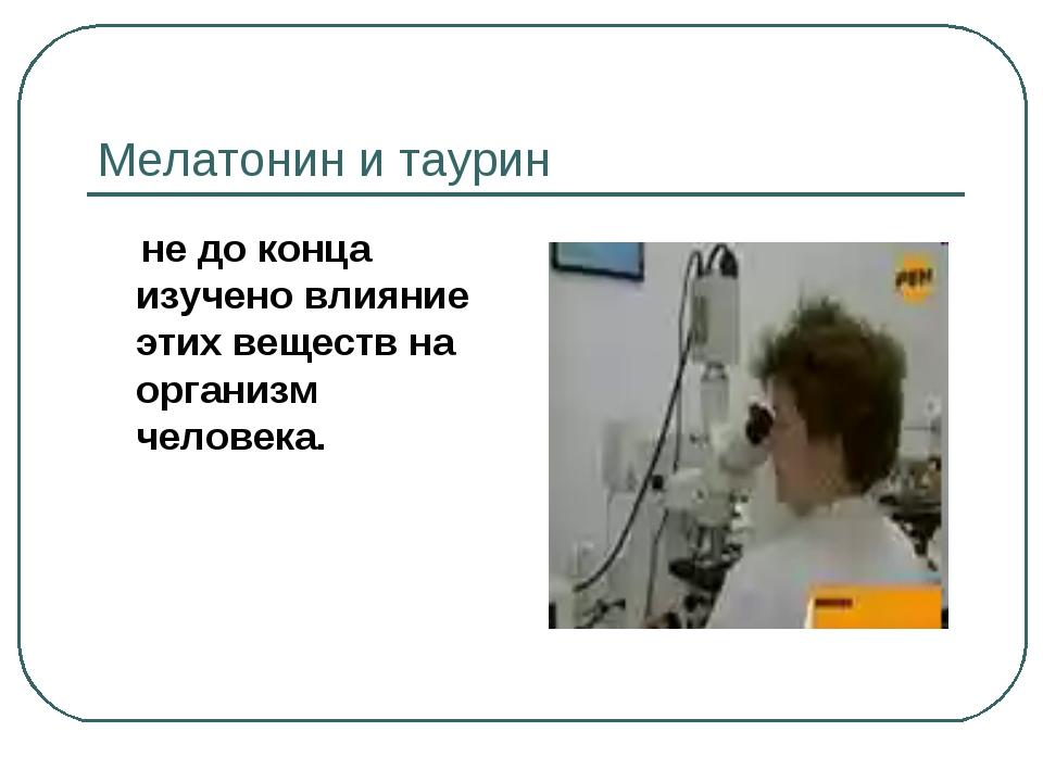Мелатонин и таурин не до конца изучено влияние этих веществ на организм челов...